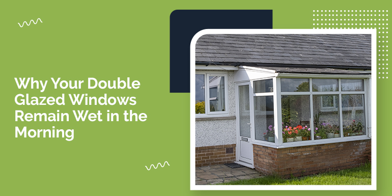 Why Your Double Glazed Windows Remain Wet in the Morning